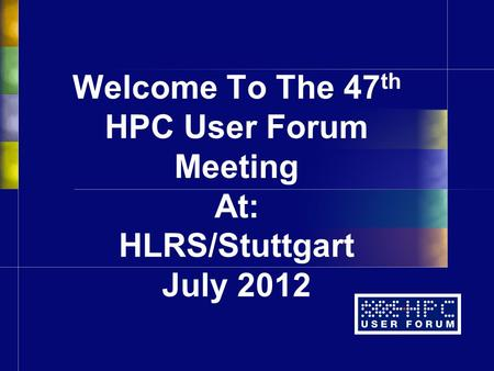 Welcome To The 47 th HPC User Forum Meeting At: HLRS/Stuttgart July 2012.