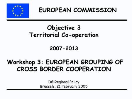 EUROPEAN COMMISSION Objective 3 Territorial Co-operation 2007-2013 Workshop 3: EUROPEAN GROUPING OF CROSS BORDER COOPERATION DG Regional Policy Brussels,