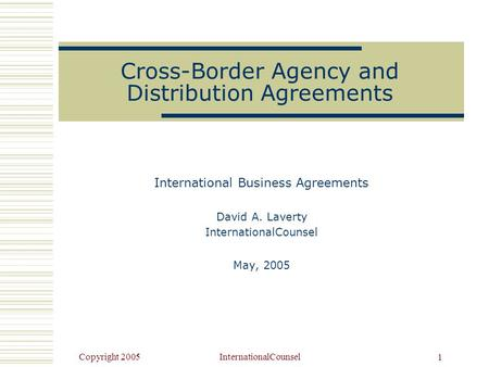 Copyright 2005InternationalCounsel 1 Cross-Border Agency and Distribution Agreements International Business Agreements David A. Laverty InternationalCounsel.