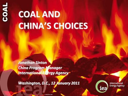 © OECD/IEA 2011 COAL AND CHINA'S CHOICES Jonathan Sinton China Program Manager International Energy Agency Washington, D.C., 12 January 2011.