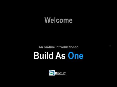 BUILD AS ONE BENTLEY.COM/BIM (c) 2005 Bentley Systems, Inc. Build As One SM Welcome An on-line introduction to.