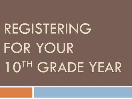 REGISTERING FOR YOUR 10 TH GRADE YEAR. Reviewing your transcript Your transcript is the legal record of your high school courses, grades, and attempted/earned.