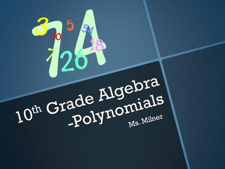 10 th Grade Algebra -Polynomials Ms. Milner After this Power Point you will be able to… 1.Simplify monomials and monomial expressions using the laws.