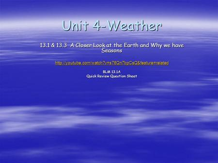 Unit 4-Weather 13.1 & 13.3 A Closer Look at the Earth and Why we have Seasons http://youtube.com/watch?v=s76Qn7bpCsQ&feature=related BLM 13.1A Quick Review.
