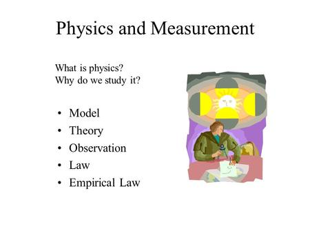 Physics and Measurement Model Theory Observation Law Empirical Law What is physics? Why do we study it?