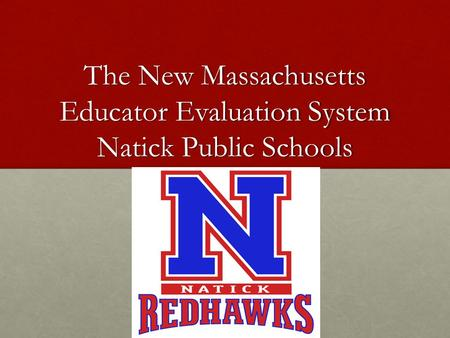 The New Massachusetts Educator Evaluation System Natick Public Schools.