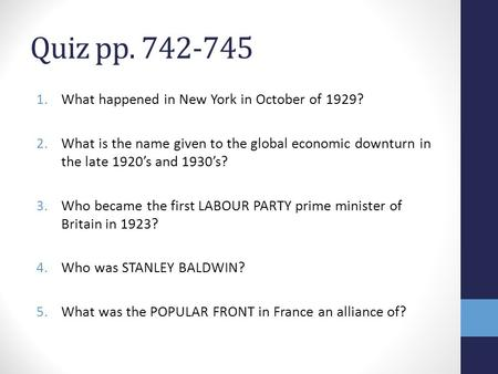 Quiz pp. 742-745 1.What happened in New York in October of 1929? 2.What is the name given to the global economic downturn in the late 1920's and 1930's?