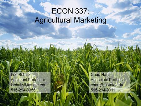 ECON 337: Agricultural Marketing Chad Hart Associate Professor 515-294-9911 Lee Schulz Assistant Professor 515-294-3356.