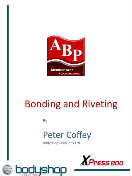 Bonding and Riveting By Peter Coffey Bodyshop Solutions Ltd.