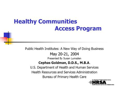 Healthy Communities Access Program Public Health Institutes: A New Way of Doing Business May 20-21, 2004 Presented By Susan Lumsden Cephas Goldman, D.D.S.,