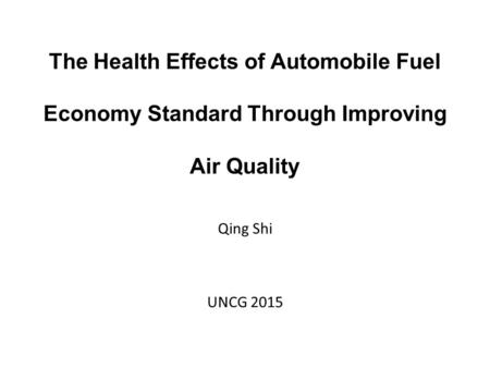 The Health Effects of Automobile Fuel Economy Standard Through Improving Air Quality Qing Shi UNCG 2015.