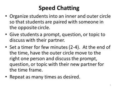 Speed Chatting Organize students into an inner and outer circle so that students are paired with someone in the opposite circle. Give students a prompt,