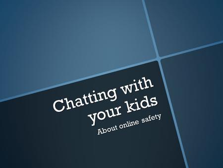 Chatting with your kids About online safety. Talk, talk, talk, talk, talk, talk  Begin early -- - take those everyday situations to begin a conversation.