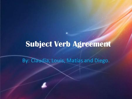 By: Claudia, Louis, Matías and Diego. Subject Verb Agreement.