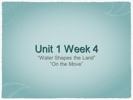 "Unit 1 Week 4 ""Water Shapes the Land"" ""On the Move"""