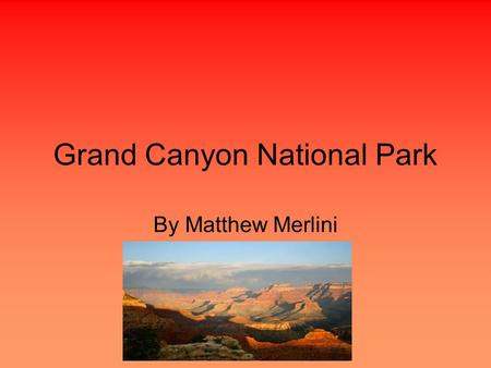 Grand Canyon National Park By Matthew Merlini. Location Region-Southwest State-Arizona Capital-Phoenix Longitude-111.50°W Latitude-33.89°N.