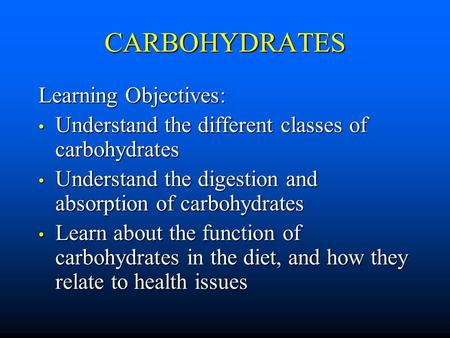 CARBOHYDRATES Learning Objectives: Understand the different classes of carbohydrates Understand the different classes of carbohydrates Understand the digestion.