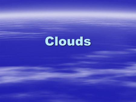 Clouds. What are clouds? A cloud is a large collection of very tiny droplets of water or ice crystals. The droplets are so small and light that they can.