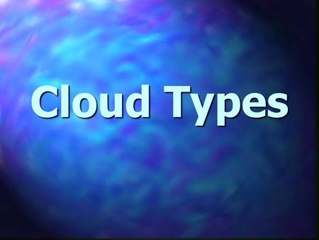 Cloud Types. Your Goal - You will be able to name three types of clouds.