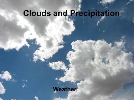 Clouds and Precipitation Weather. How Do Clouds Form? Clouds are made up of tiny water droplets or ice crystals. The air is filled with water vapor. When.