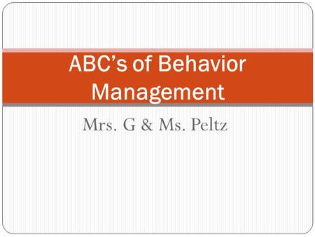 Mrs. G & Ms. Peltz ABC's of Behavior Management. Principles of Behavior All behaviors are learned All behaviors can be modified Behaviors that increase.