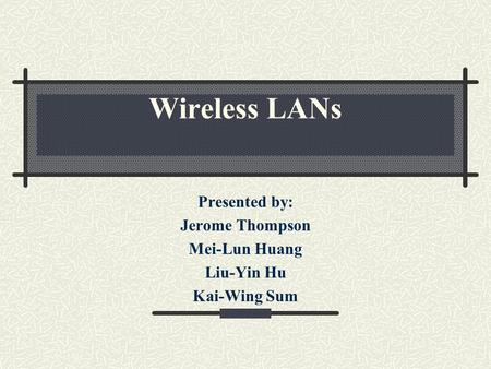 Wireless LANs Presented by: Jerome Thompson Mei-Lun Huang Liu-Yin Hu Kai-Wing Sum.