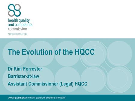 The Evolution of the HQCC Dr Kim Forrester Barrister-at-law Assistant Commissioner (Legal) HQCC.