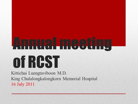 Annual meeting of RCST Kittichai Luengtaviboon M.D. King Chulalongkalongkorn Memorial Hospital 16 July 2011.
