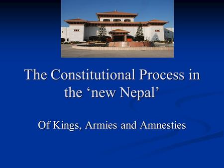 The Constitutional Process in the 'new Nepal' Of Kings, Armies and Amnesties.