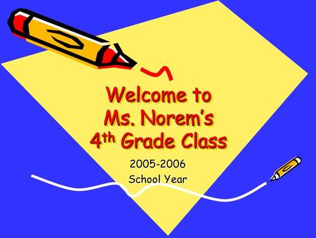 Welcome to Ms. Norem's 4 th Grade Class 2005-2006 School Year Welcome to Ms. Norem's 4 th Grade Class.