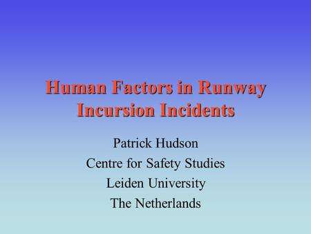 Human Factors in Runway Incursion Incidents Patrick Hudson Centre for Safety Studies Leiden University The Netherlands.
