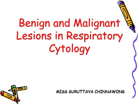 Benign and Malignant Lesions in Respiratory Cytology MISS SURUTTAYA CHINNAWONG.
