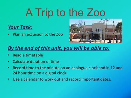 A Trip to the Zoo Your Task: Plan an excursion to the Zoo By the end of this unit, you will be able to: Read a timetable Calculate duration of time Record.