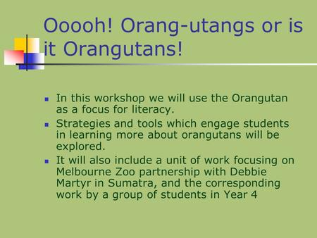 Ooooh! Orang-utangs or is it Orangutans! In this workshop we will use the Orangutan as a focus for literacy. Strategies and tools which engage students.