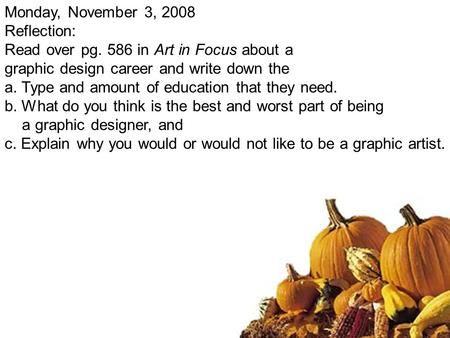 Monday, November 3, 2008 Reflection: Read over pg. 586 in Art in Focus about a graphic design career and write down the a.Type and amount of education.