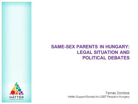 SAME-SEX PARENTS IN HUNGARY: LEGAL SITUATION AND POLITICAL DEBATES Tamás Dombos Háttér Support Society for LGBT People in Hungary.