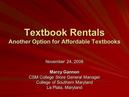 Textbook Rentals Another Option for Affordable Textbooks November 24, 2008 Marcy Gannon CSM College Store General Manager College of Southern Maryland.
