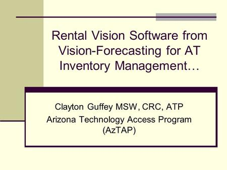Rental Vision Software from Vision-Forecasting for AT Inventory Management… Clayton Guffey MSW, CRC, ATP Arizona Technology Access Program (AzTAP)