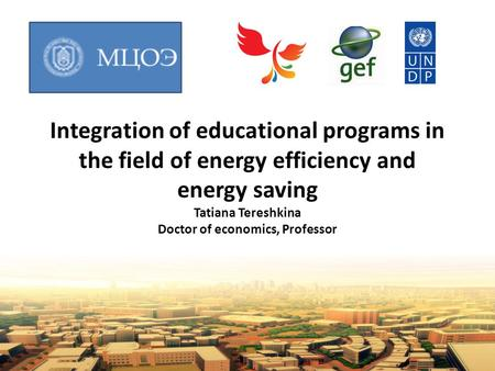 Integration of educational programs in the field of energy efficiency and energy saving Tatiana Tereshkina Doctor of economics, Professor.