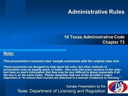 Administrative Rules 16 Texas Administrative Code Chapter 73 Note: This presentation contrasts rules' sample summaries with the original rules text. These.
