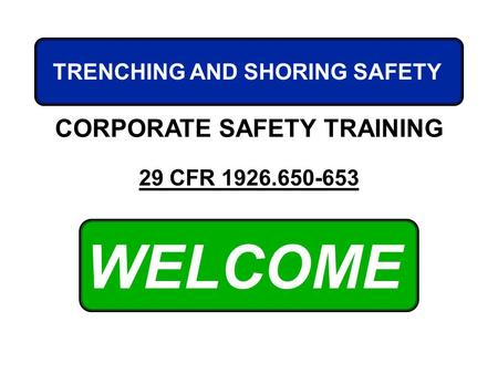 WELCOME CORPORATE SAFETY TRAINING 29 CFR 1926.650-653 TRENCHING AND SHORING SAFETY.