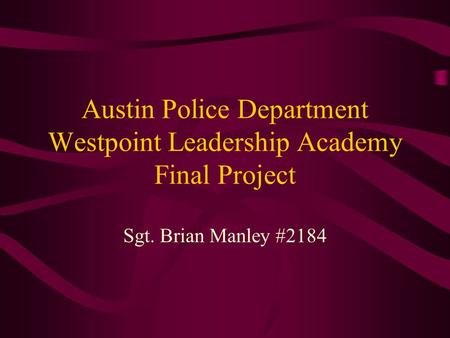 Austin Police Department Westpoint Leadership Academy Final Project Sgt. Brian Manley #2184.