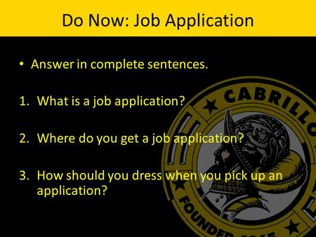 Do Now: Job Application Answer in complete sentences. 1.What is a job application? 2.Where do you get a job application? 3.How should you dress when you.