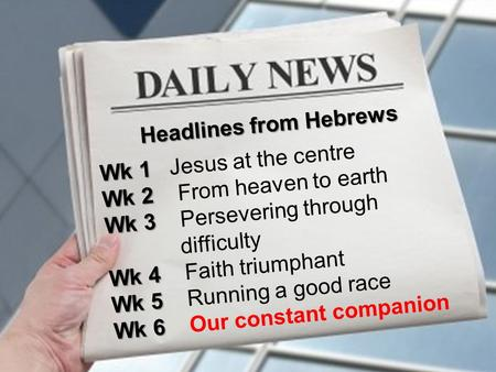 Headlines from Hebrews Wk 1 Wk 1 Jesus at the centre Wk 2 Wk 2 From heaven to earth Wk 3 Wk 3 Persevering through difficulty Wk 4 Wk 4 Faith triumphant.