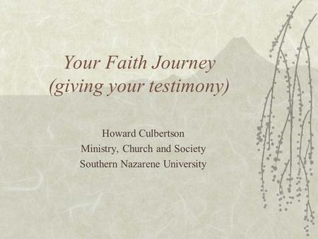 Your Faith Journey (giving your testimony) Howard Culbertson Ministry, Church and Society Southern Nazarene University.