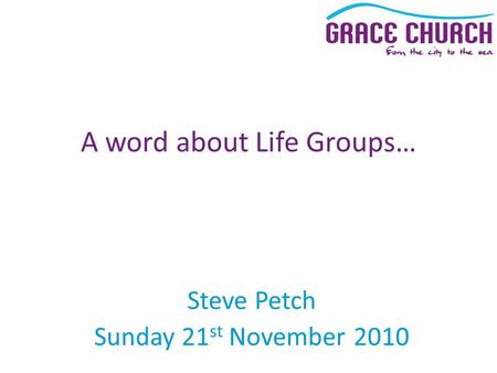 Steve Petch Sunday 21 st November 2010 A word about Life Groups…