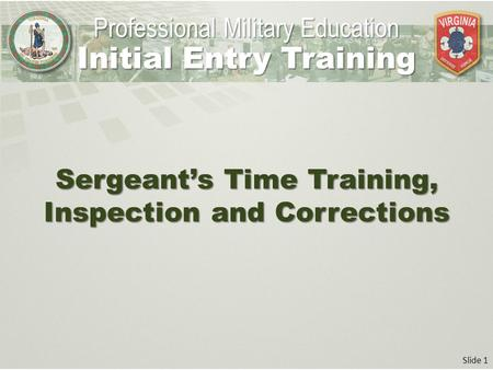 Slide 1 Sergeant's Time Training, Inspection and Corrections Professional Military Education Initial Entry Training.