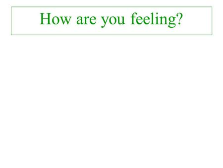 How are you feeling? How do you feel now?