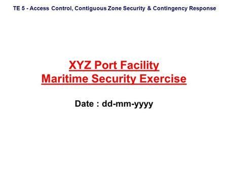 TE 5 - Access Control, Contiguous Zone Security & Contingency Response XYZ Port Facility Maritime Security Exercise Date : dd-mm-yyyy.