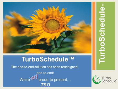 TurboSchedule ™ The end-to-end solution has been redesigned.. end-to-end! We're proud to present… TSO.
